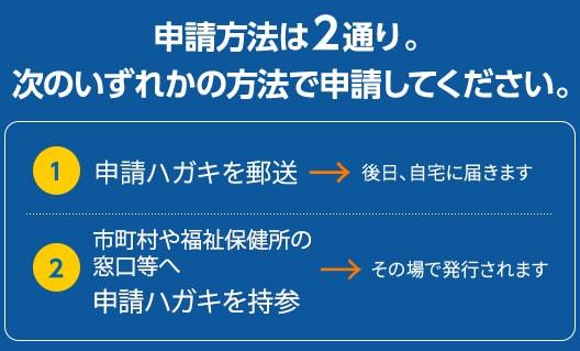 申請方法は2通り。1.申請ハガキを郵送→後日、自宅に届きます。2.市町村や福祉保健所の窓口などへ申請ハガキを持参→その場で発行されます